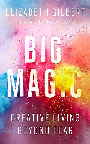 Big Magic by Elizabeth Gilbert_Art Is Everywhere